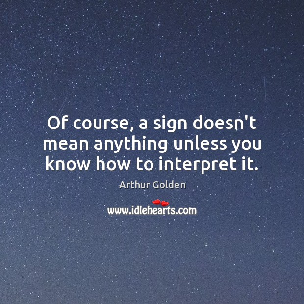 Of course, a sign doesn't mean anything unless you know how to interpret it. Arthur Golden Picture Quote
