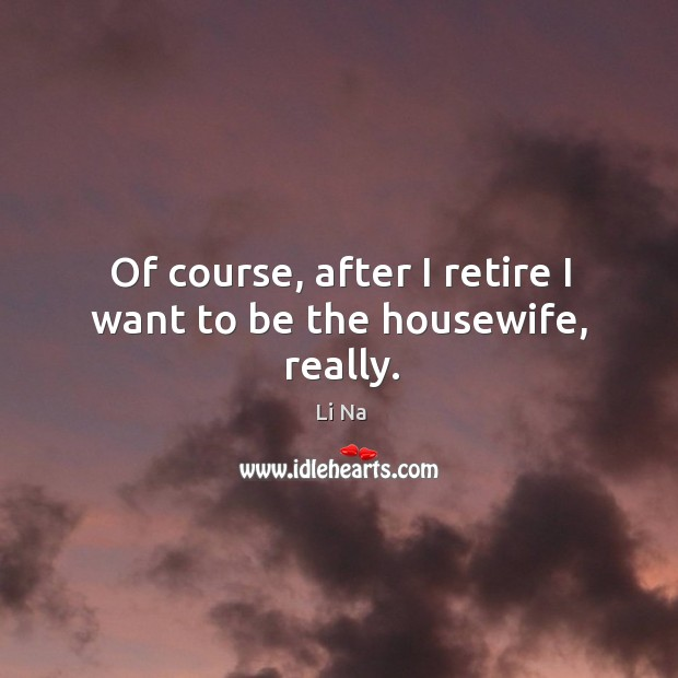 Of course, after I retire I want to be the housewife, really. Image