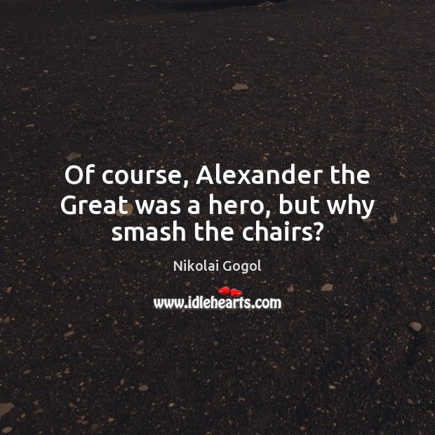 Of course, Alexander the Great was a hero, but why smash the chairs? Image
