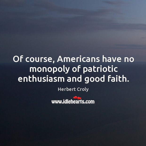 Of course, americans have no monopoly of patriotic enthusiasm and good faith. Herbert Croly Picture Quote
