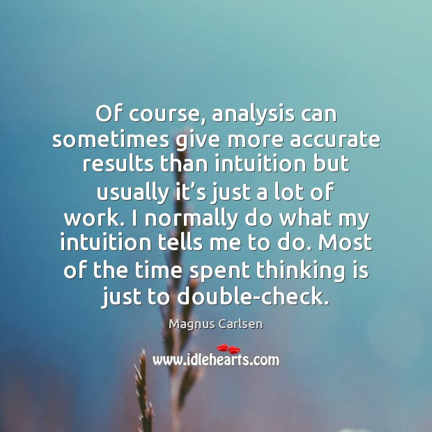 Of course, analysis can sometimes give more accurate results than intuition but Magnus Carlsen Picture Quote