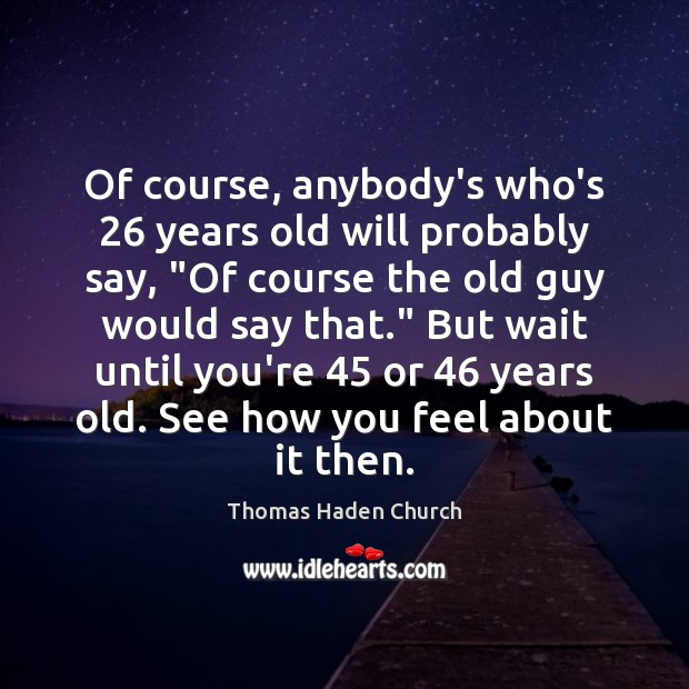"""Thomas Haden Church Picture Quote image saying: Of course, anybody's who's 26 years old will probably say, """"Of course the"""