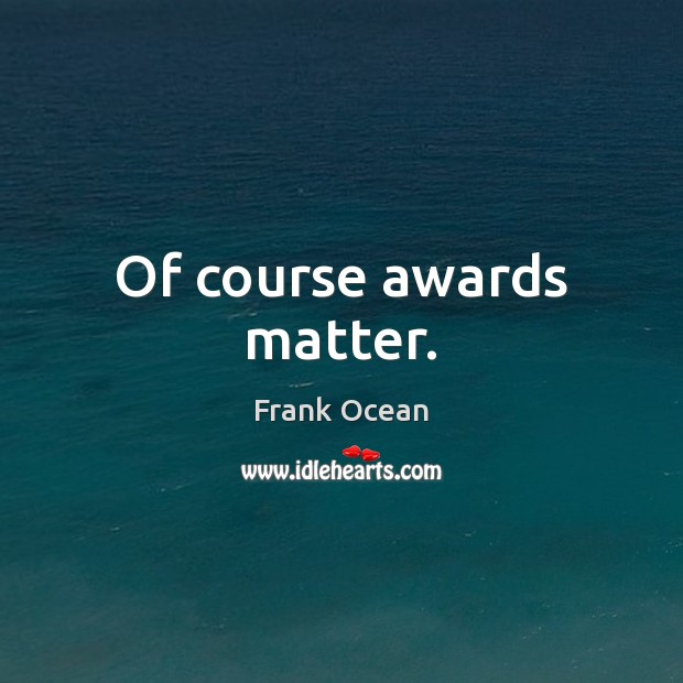 Of course awards matter. Image