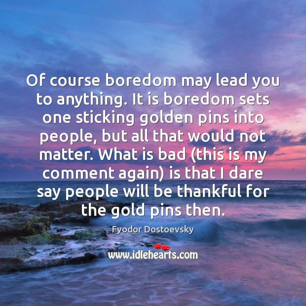 Of course boredom may lead you to anything. It is boredom sets Fyodor Dostoevsky Picture Quote