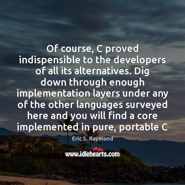 Of course, C proved indispensible to the developers of all its alternatives. Eric S. Raymond Picture Quote
