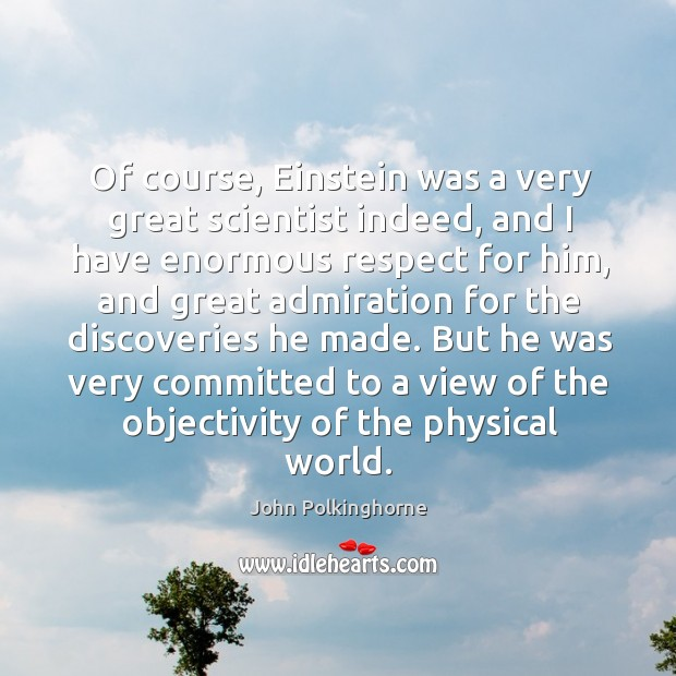 Of course, einstein was a very great scientist indeed, and I have enormous respect for him John Polkinghorne Picture Quote