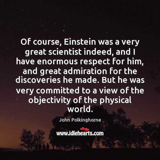 Of course, Einstein was a very great scientist indeed, and I have John Polkinghorne Picture Quote