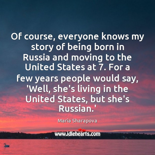 Of course, everyone knows my story of being born in Russia and Maria Sharapova Picture Quote