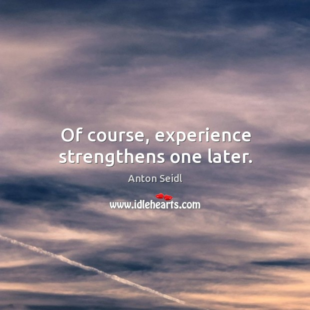 Image, Of course, experience strengthens one later.