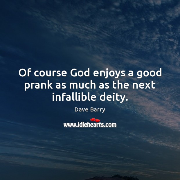Of course God enjoys a good prank as much as the next infallible deity. Dave Barry Picture Quote