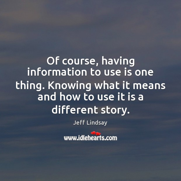 Of course, having information to use is one thing. Knowing what it Jeff Lindsay Picture Quote