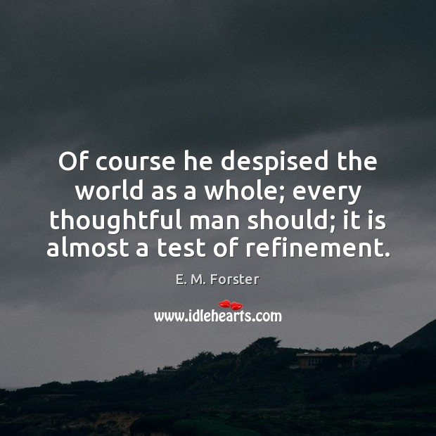Of course he despised the world as a whole; every thoughtful man E. M. Forster Picture Quote