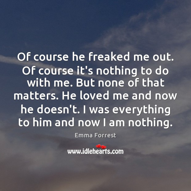 Of course he freaked me out. Of course it's nothing to do Emma Forrest Picture Quote