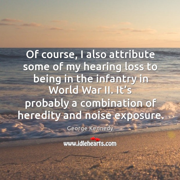 Of course, I also attribute some of my hearing loss to being in the infantry in world war ii. Image
