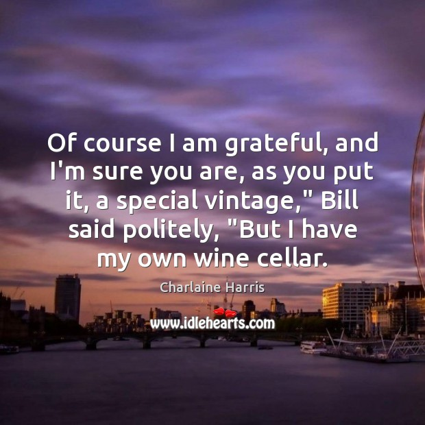 Of course I am grateful, and I'm sure you are, as you Charlaine Harris Picture Quote