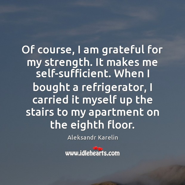 Image, Of course, I am grateful for my strength. It makes me self-sufficient.