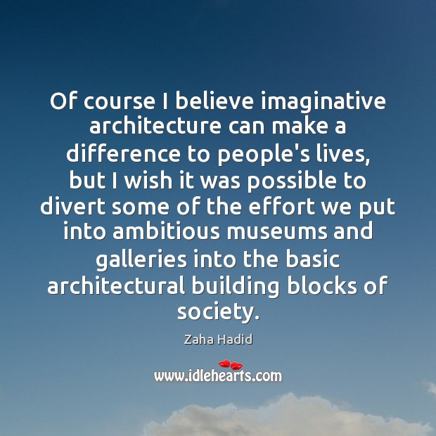 Of course I believe imaginative architecture can make a difference to people's Zaha Hadid Picture Quote
