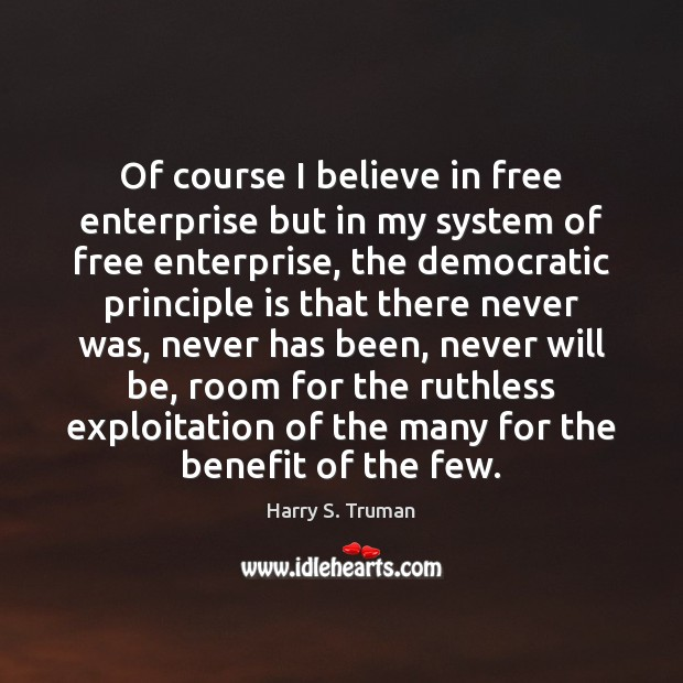 Of course I believe in free enterprise but in my system of Harry S. Truman Picture Quote