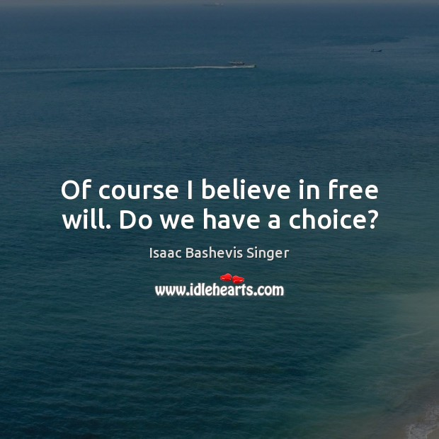Image, Of course I believe in free will. Do we have a choice?