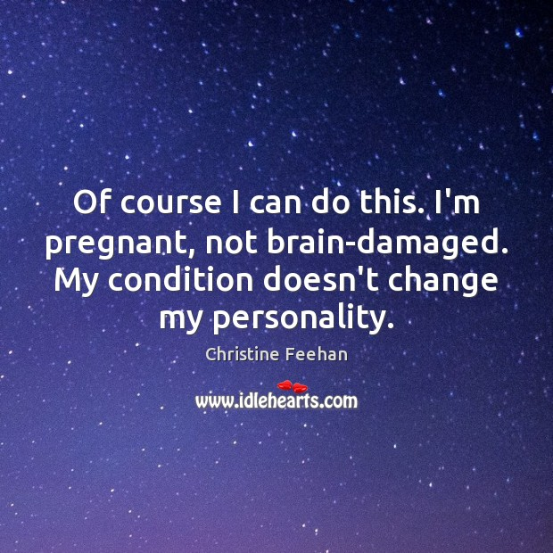 Of course I can do this. I'm pregnant, not brain-damaged. My condition Christine Feehan Picture Quote