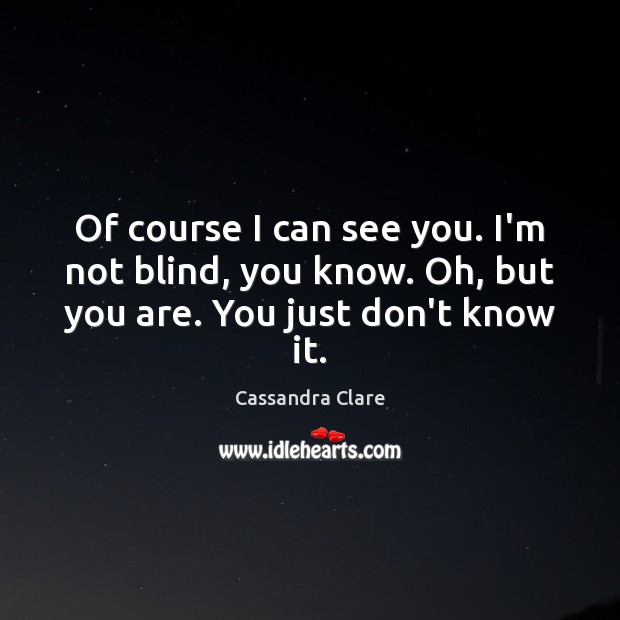 Image, Of course I can see you. I'm not blind, you know. Oh, but you are. You just don't know it.