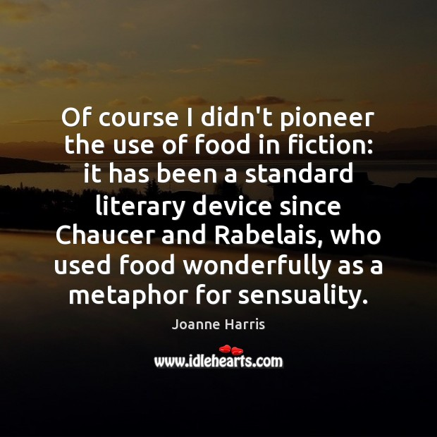 Of course I didn't pioneer the use of food in fiction: it Joanne Harris Picture Quote