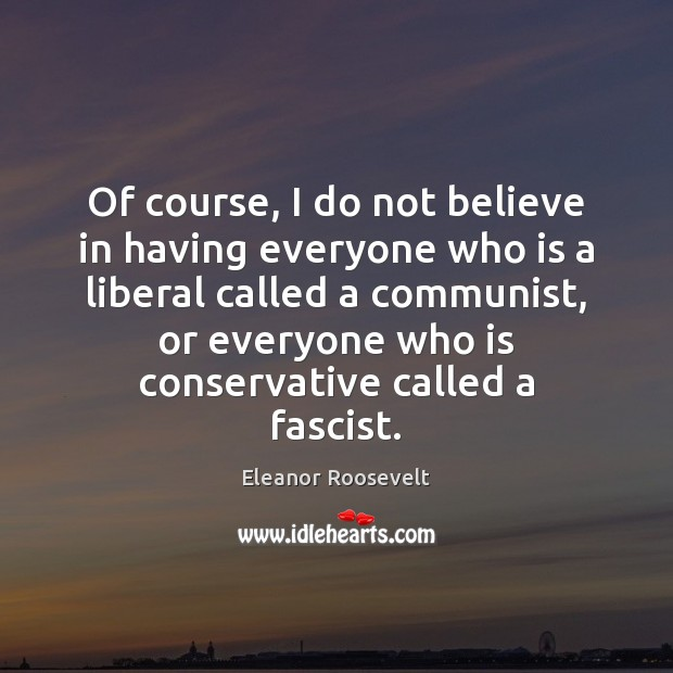 Of course, I do not believe in having everyone who is a Eleanor Roosevelt Picture Quote