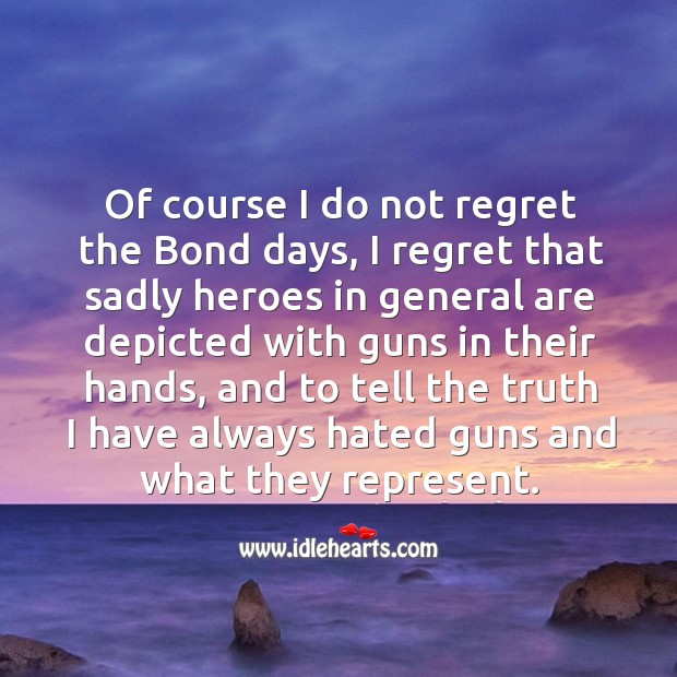 Of course I do not regret the bond days, I regret that sadly heroes in general are depicted with guns in their hands Image