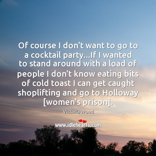 Of course I don't want to go to a cocktail party…If Victoria Wood Picture Quote