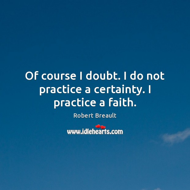 Image, Of course I doubt. I do not practice a certainty. I practice a faith.