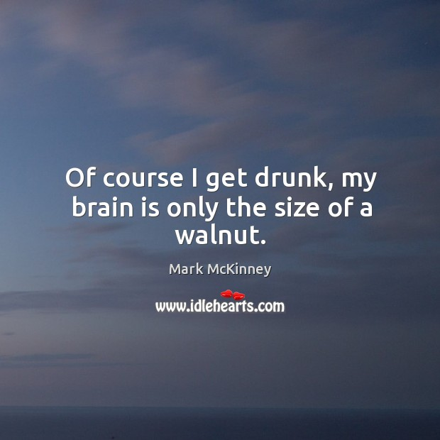 Of course I get drunk, my brain is only the size of a walnut. Mark McKinney Picture Quote