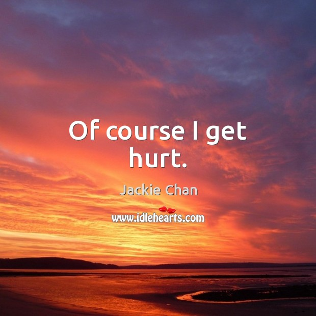 Of course I get hurt. Jackie Chan Picture Quote