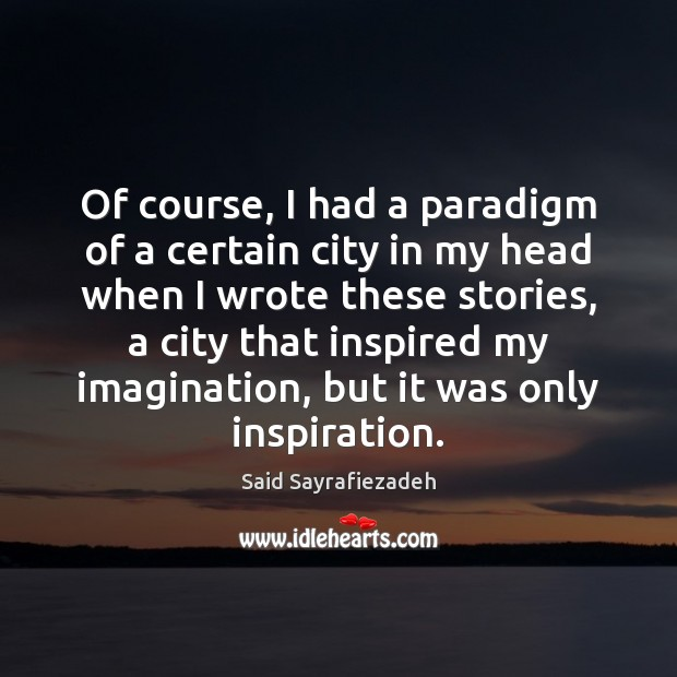 Of course, I had a paradigm of a certain city in my Said Sayrafiezadeh Picture Quote