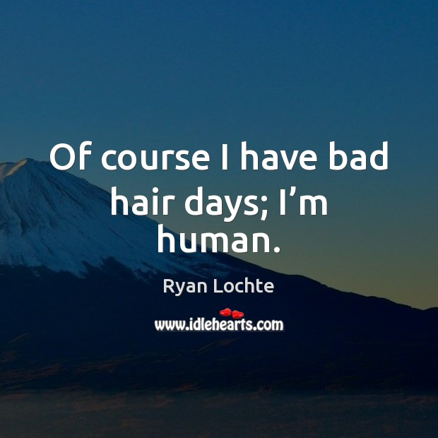 Of course I have bad hair days; I'm human. Ryan Lochte Picture Quote