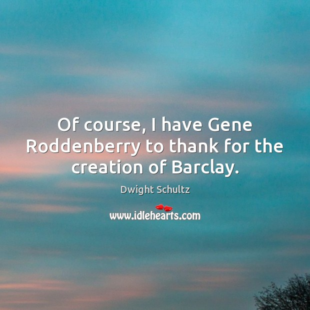 Of course, I have Gene Roddenberry to thank for the creation of Barclay. Image