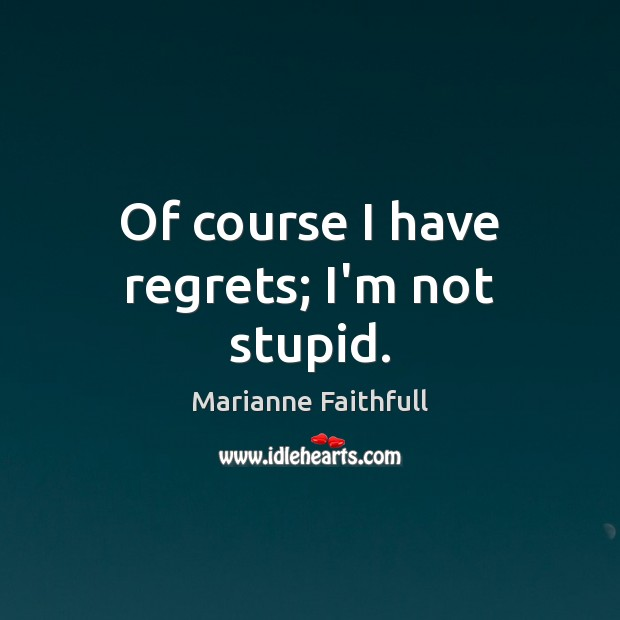 Of course I have regrets; I'm not stupid. Marianne Faithfull Picture Quote