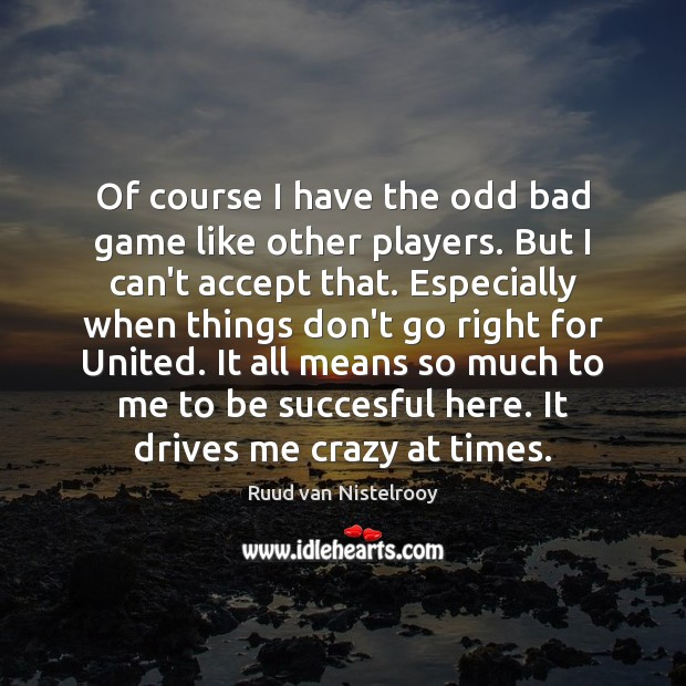 Of course I have the odd bad game like other players. But Ruud van Nistelrooy Picture Quote