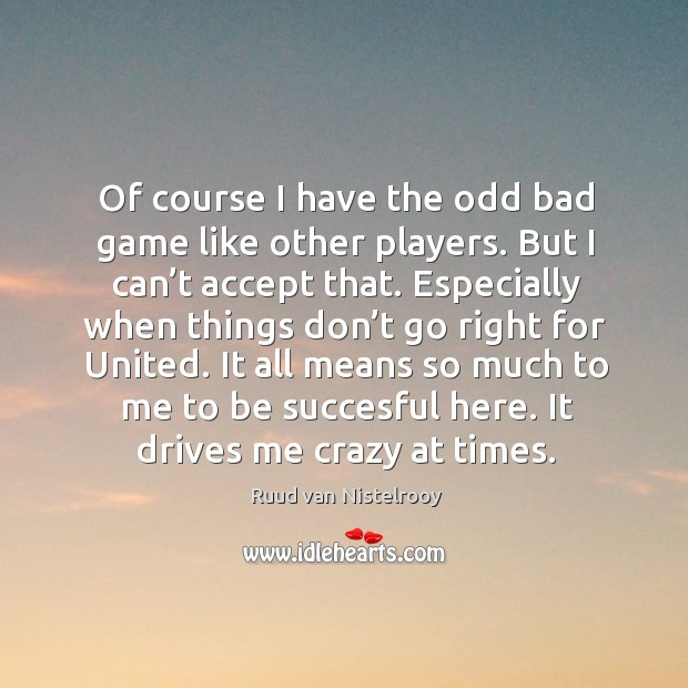 Of course I have the odd bad game like other players. Ruud van Nistelrooy Picture Quote