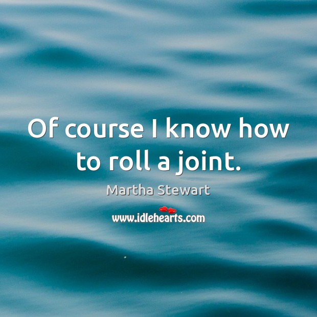 Of course I know how to roll a joint. Martha Stewart Picture Quote