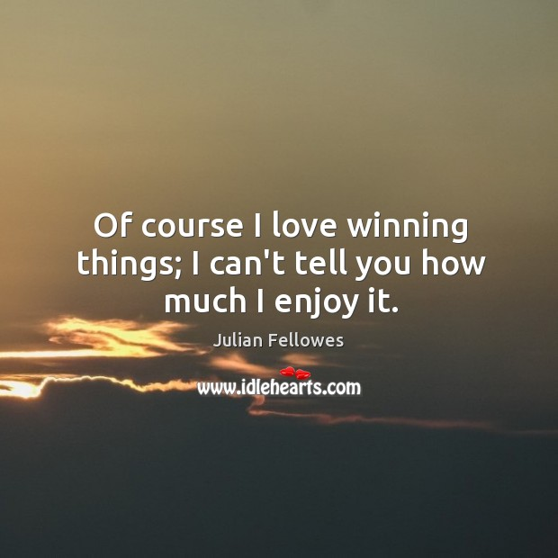 Of course I love winning things; I can't tell you how much I enjoy it. Image