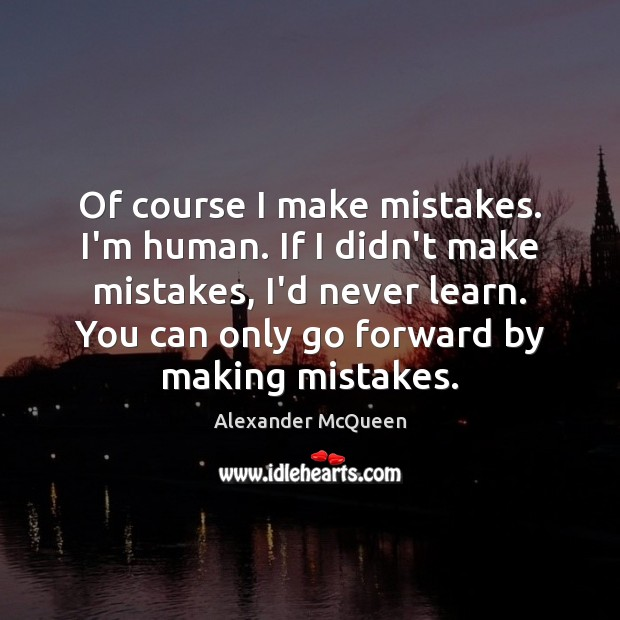 Of course I make mistakes. I'm human. If I didn't make mistakes, Image