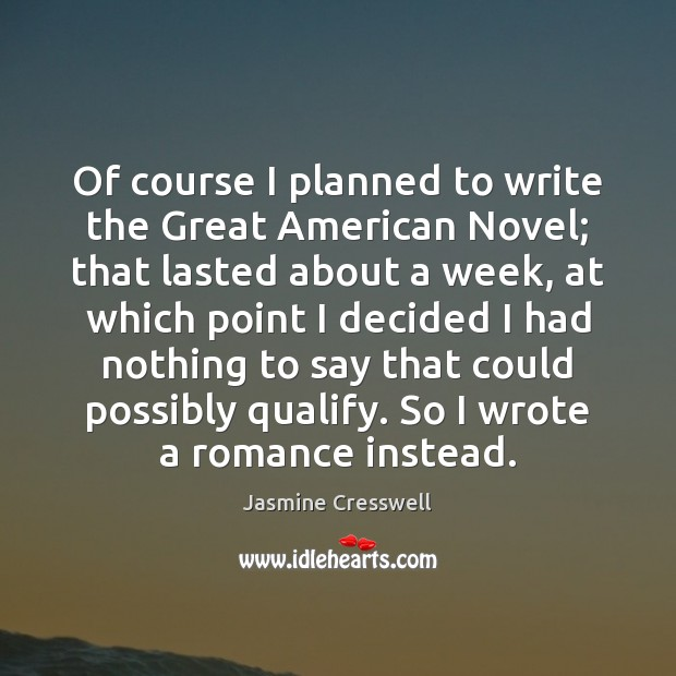 Of course I planned to write the Great American Novel; that lasted Image