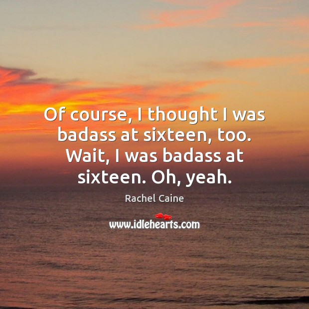 Of course, I thought I was badass at sixteen, too. Wait, I Image