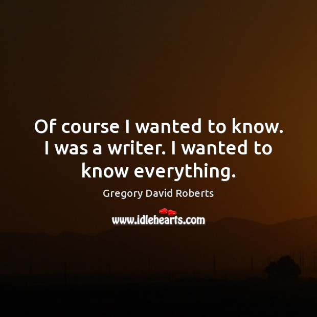 Of course I wanted to know. I was a writer. I wanted to know everything. Gregory David Roberts Picture Quote