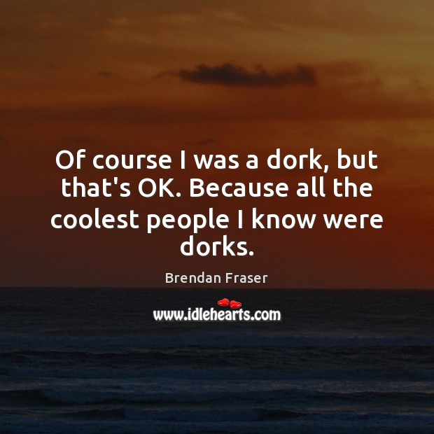 Of course I was a dork, but that's OK. Because all the coolest people I know were dorks. Image