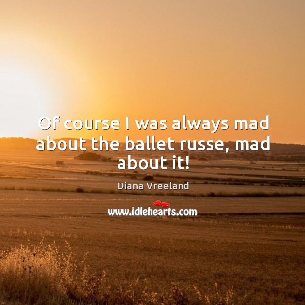 Of course I was always mad about the ballet russe, mad about it! Diana Vreeland Picture Quote