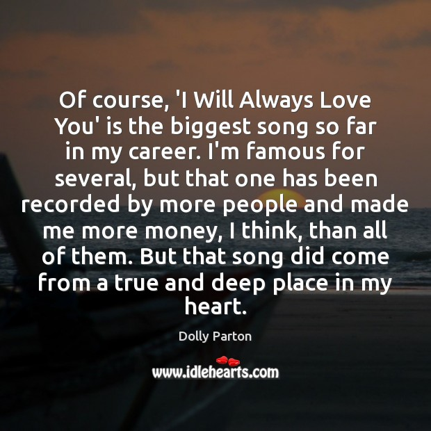 Of course, 'I Will Always Love You' is the biggest song so Dolly Parton Picture Quote
