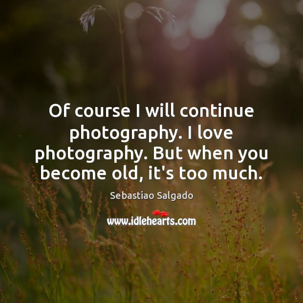 Image, Of course I will continue photography. I love photography. But when you