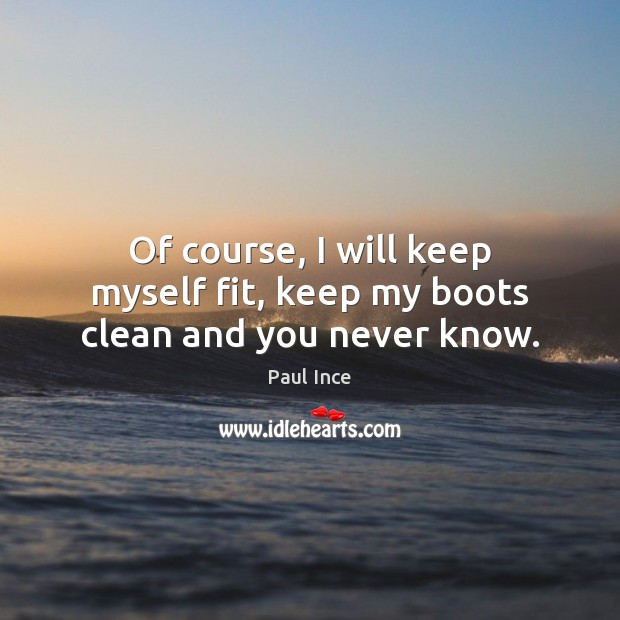 Of course, I will keep myself fit, keep my boots clean and you never know. Image