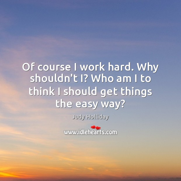 Of course I work hard. Why shouldn't I? Who am I to Judy Holliday Picture Quote